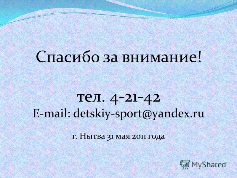 Спасибо за внимание! тел. 4-21-42 E-mail: detskiy-sport@yandex.ru г. Нытва 31 мая 2011 года