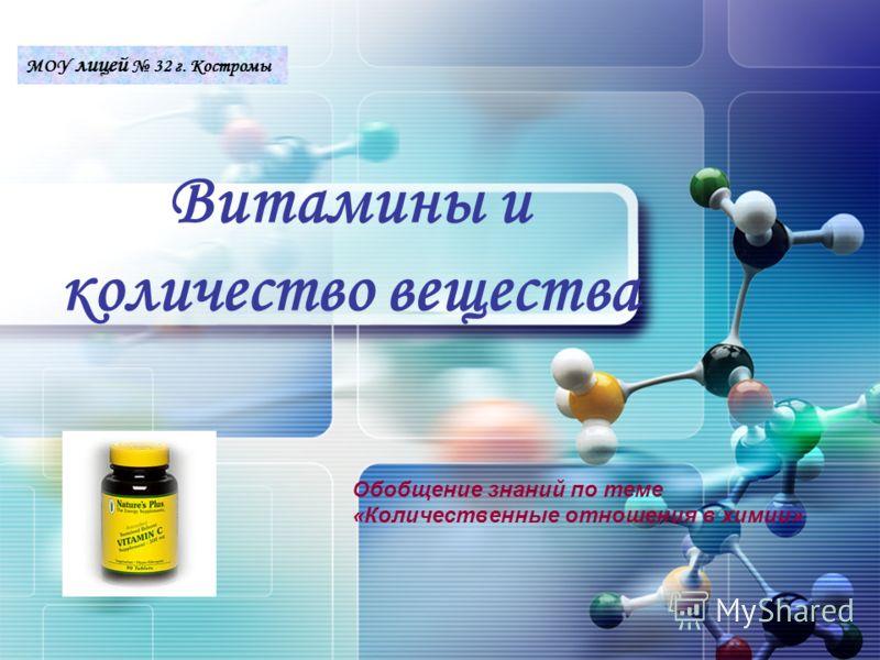 LOGO Витамины и количество вещества Обобщение знаний по теме «Количественные отношения в химии» МОУ лицей 32 г. Костромы