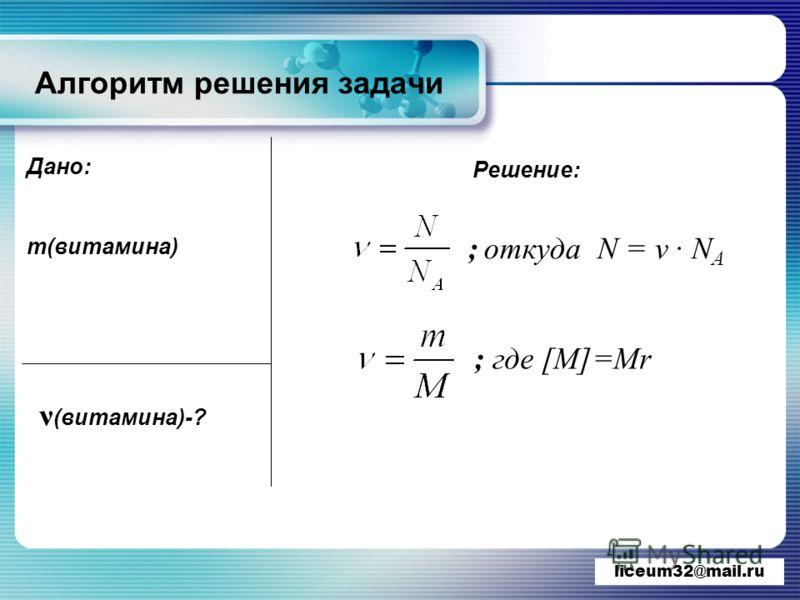 www.themegallery.com Алгоритм решения задачи liceum32@mail.ru Дано: m(витамина) ν (витамина)-? Решение: ; откуда N = ν · N A ; где [M]=Mr