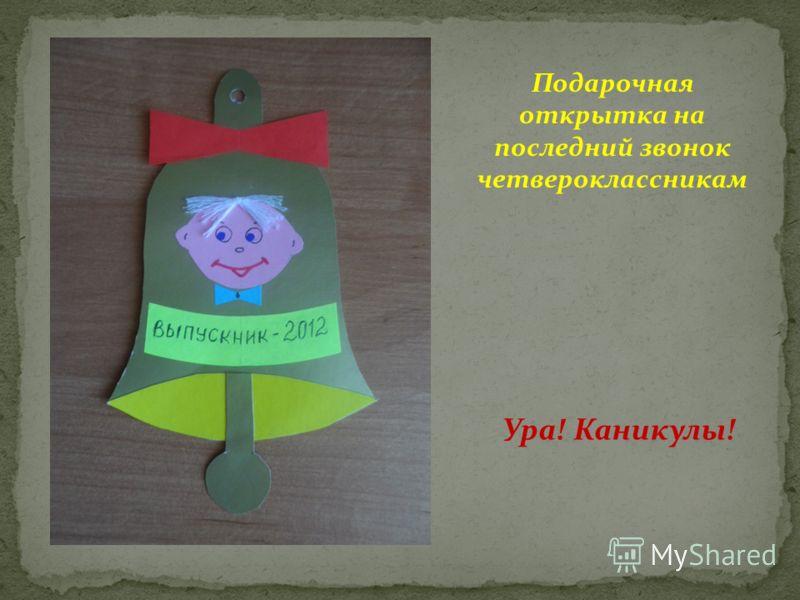 Подарочная открытка на последний звонок четвероклассникам Ура! Каникулы!