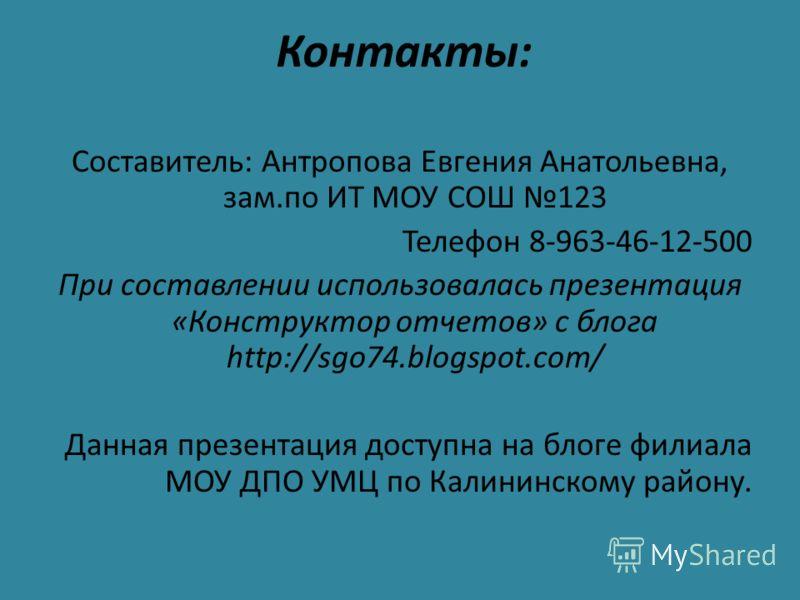 Контакты: Составитель: Антропова Евгения Анатольевна, зам.по ИТ МОУ СОШ 123 Телефон 8-963-46-12-500 При составлении использовалась презентация «Конструктор отчетов» с блога http://sgo74.blogspot.com/ Данная презентация доступна на блоге филиала МОУ Д