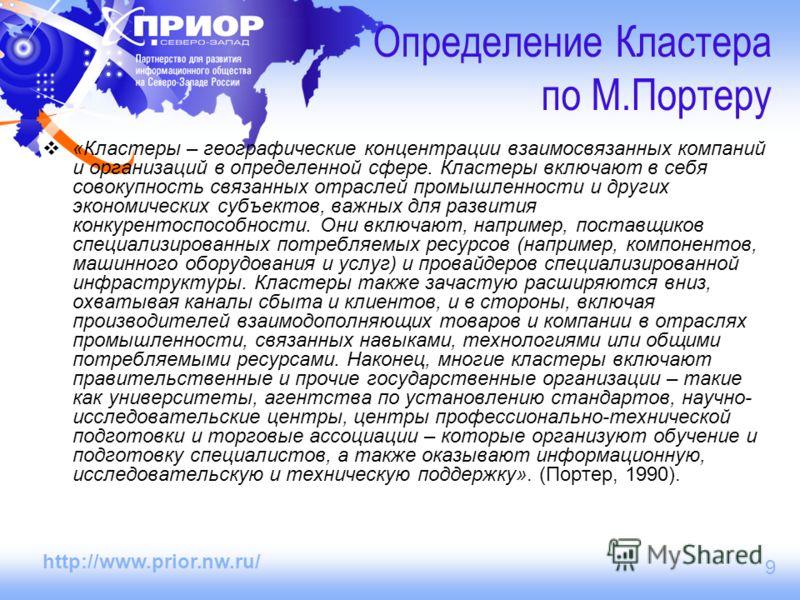 http://www.prior.nw.ru/ 9 Определение Кластера по М.Портеру «Кластеры – географические концентрации взаимосвязанных компаний и организаций в определенной сфере. Кластеры включают в себя совокупность связанных отраслей промышленности и других экономич