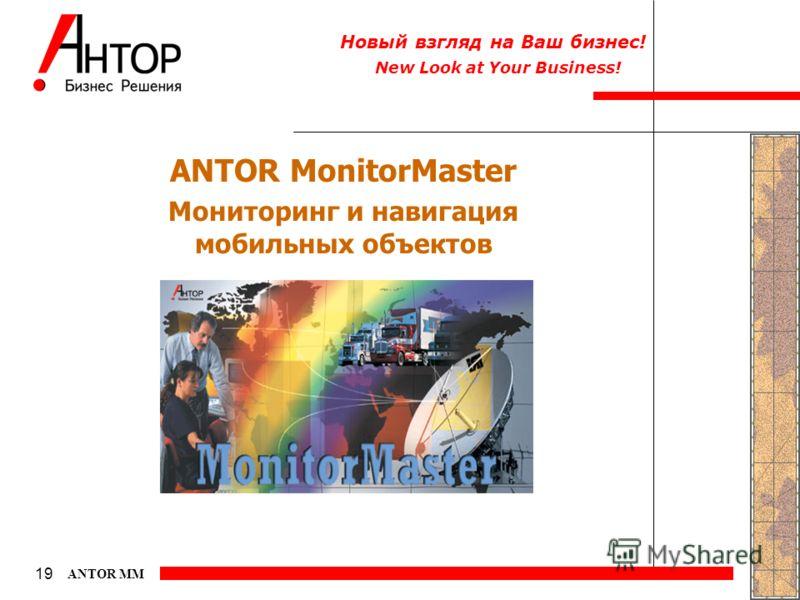 New Look at Your Business! Новый взгляд на Ваш бизнес! 19 ANTOR MM ANTOR MonitorMaster Мониторинг и навигация мобильных объектов
