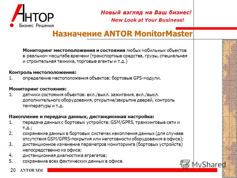 New Look at Your Business! Новый взгляд на Ваш бизнес! 20 ANTOR MM Назначение ANTOR MonitorMaster Мониторинг местоположения и состояния любых мобильных объектов в реальном масштабе времени (транспортные средства, грузы, специальная и строительная тех