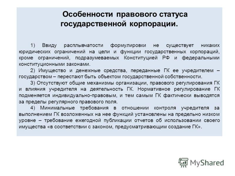 Особенности правового статуса государственной корпорации. 1) Ввиду расплывчатости формулировки не существует никаких юридических ограничений на цели и функции государственных корпораций, кроме ограничений, подразумеваемых Конституцией РФ и федеральны