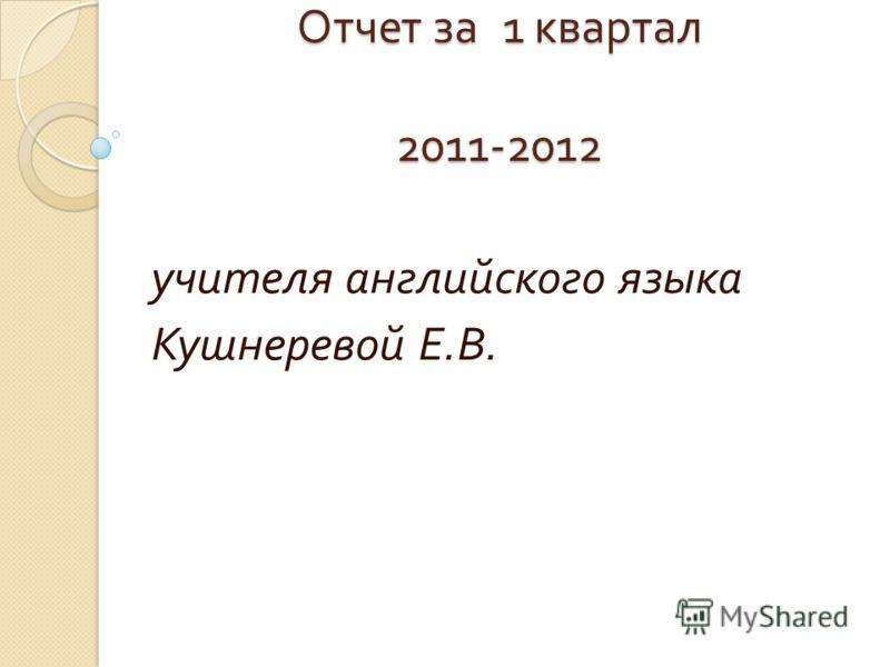 Отчет за 1 квартал 2011-2012 учителя английского языка Кушнеревой Е. В.