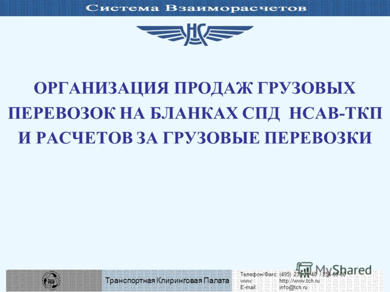 Телефон/Факс:(495) 232-35-40 / 254-69-00 www:http://www.tch.ru E-mail:info@tch.ru Транспортная Клиринговая Палата ОРГАНИЗАЦИЯ ПРОДАЖ ГРУЗОВЫХ ПЕРЕВОЗОК НА БЛАНКАХ СПД НСАВ-ТКП И РАСЧЕТОВ ЗА ГРУЗОВЫЕ ПЕРЕВОЗКИ Телефон/Факс:(495) 232-35-40 / 254-69-00