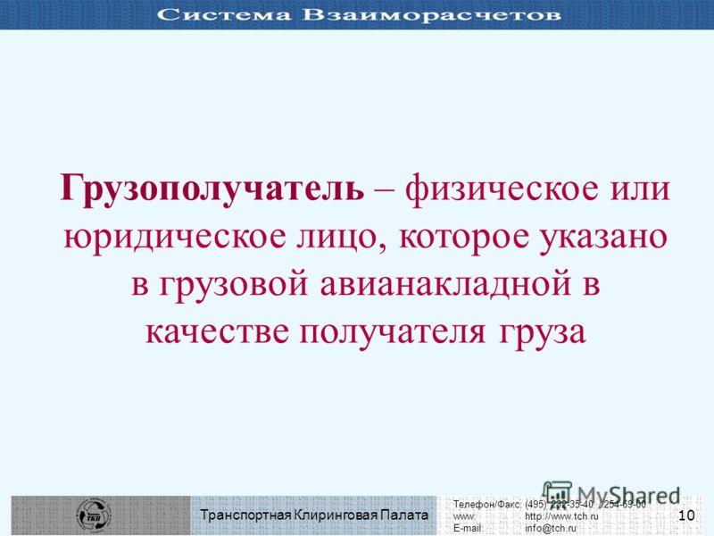 Телефон/Факс:(495) 232-35-40 / 254-69-00 www:http://www.tch.ru E-mail:info@tch.ru Транспортная Клиринговая Палата 10 Грузополучатель – физическое или юридическое лицо, которое указано в грузовой авианакладной в качестве получателя груза