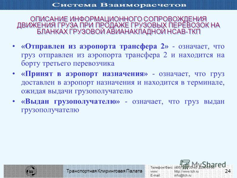 Телефон/Факс:(495) 232-35-40 / 254-69-00 www:http://www.tch.ru E-mail:info@tch.ru Транспортная Клиринговая Палата 24 ОПИСАНИЕ ИНФОРМАЦИОННОГО СОПРОВОЖДЕНИЯ ДВИЖЕНИЯ ГРУЗА ПРИ ПРОДАЖЕ ГРУЗОВЫХ ПЕРЕВОЗОК НА БЛАНКАХ ГРУЗОВОЙ АВИАНАКЛАДНОЙ НСАВ-ТКП «Отпр