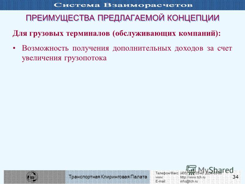 Телефон/Факс:(495) 232-35-40 / 254-69-00 www:http://www.tch.ru E-mail:info@tch.ru Транспортная Клиринговая Палата 34 ПРЕИМУЩЕСТВА ПРЕДЛАГАЕМОЙ КОНЦЕПЦИИ Для грузовых терминалов (обслуживающих компаний): Возможность получения дополнительных доходов за