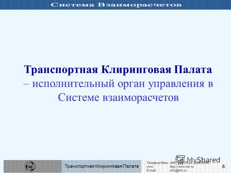 Телефон/Факс:(495) 232-35-40 / 254-69-00 www:http://www.tch.ru E-mail:info@tch.ru Транспортная Клиринговая Палата 6 Транспортная Клиринговая Палата – исполнительный орган управления в Системе взаиморасчетов