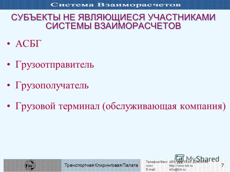 Телефон/Факс:(495) 232-35-40 / 254-69-00 www:http://www.tch.ru E-mail:info@tch.ru Транспортная Клиринговая Палата 7 СУБЪЕКТЫ НЕ ЯВЛЯЮЩИЕСЯ УЧАСТНИКАМИ СИСТЕМЫ ВЗАИМОРАСЧЕТОВ АСБГ Грузоотправитель Грузополучатель Грузовой терминал (обслуживающая компа