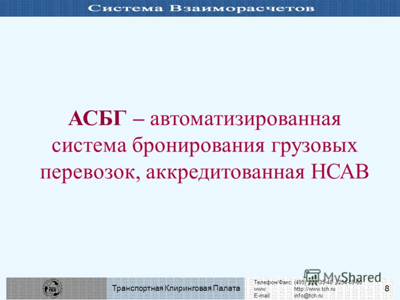 Телефон/Факс:(495) 232-35-40 / 254-69-00 www:http://www.tch.ru E-mail:info@tch.ru Транспортная Клиринговая Палата 8 АСБГ – автоматизированная система бронирования грузовых перевозок, аккредитованная НСАВ