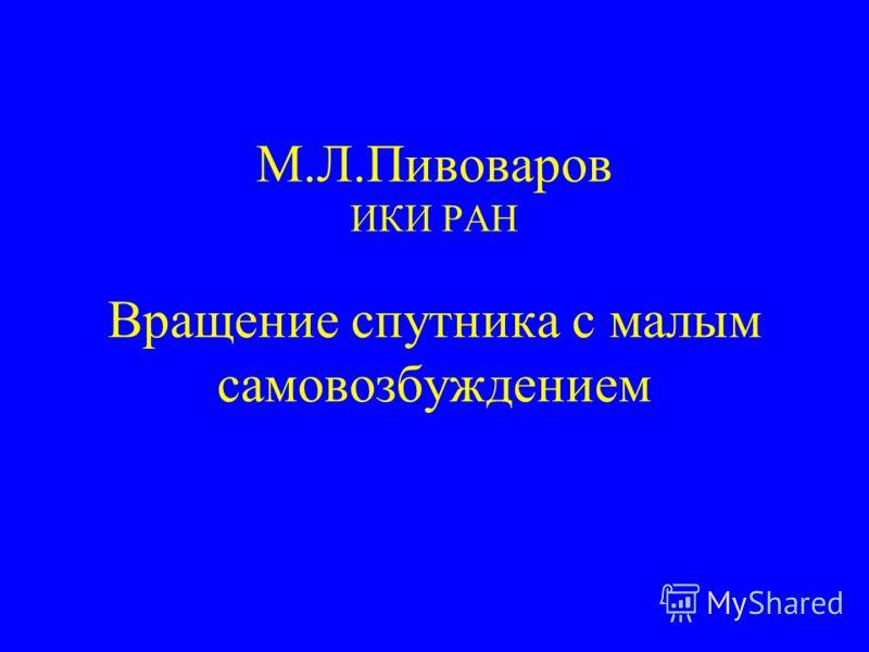 М.Л.Пивоваров ИКИ РАН Вращение спутника с малым самовозбуждением