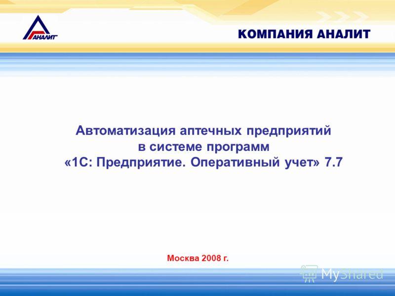 Автоматизация аптечных предприятий в системе программ «1С: Предприятие. Оперативный учет» 7.7 Москва 2008 г.