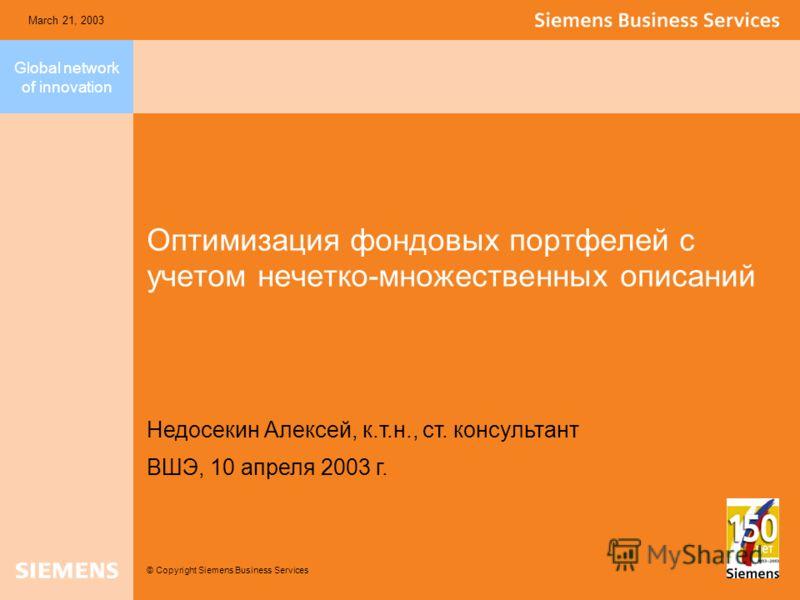 Global network of innovation © Copyright Siemens Business Services March 21, 2003 Оптимизация фондовых портфелей с учетом нечетко-множественных описаний Недосекин Алексей, к.т.н., ст. консультант ВШЭ, 10 апреля 2003 г.