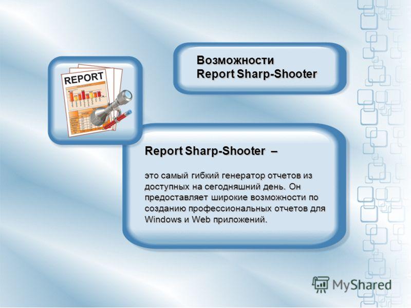 Report Sharp-Shooter – это самый гибкий генератор отчетов из доступных на сегодняшний день. Он предоставляет широкие возможности по созданию профессиональных отчетов для Windows и Web приложений. Возможности Report Sharp-Shooter