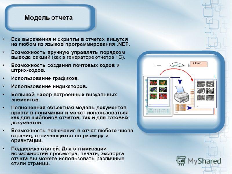 Модель отчета Все выражения и скрипты в отчетах пишутся на любом из языков программирования.NET. Возможность вручную управлять порядком вывода секций (как в генераторе отчетов 1С). Возможность создания почтовых кодов и штрих-кодов. Использование граф