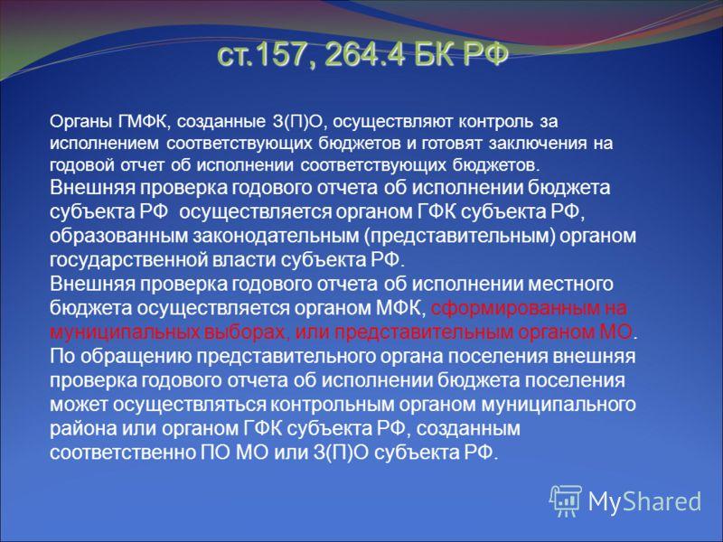 ст.157, 264.4 БК РФ Органы ГМФК, созданные З(П)О, осуществляют контроль за исполнением соответствующих бюджетов и готовят заключения на годовой отчет об исполнении соответствующих бюджетов. Внешняя проверка годового отчета об исполнении бюджета субъе