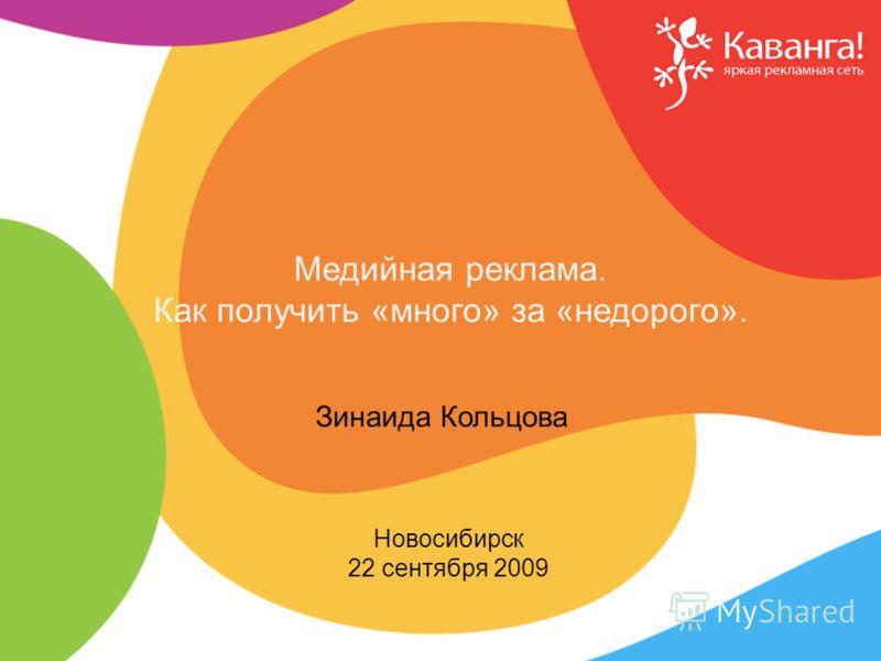 Новосибирск 22 сентября 2009 Зинаида Кольцова Медийная реклама. Как получить «много» за «недорого».