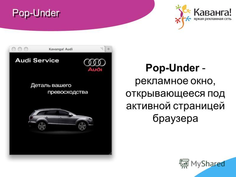 Pop-Under Pop-Under - рекламное окно, открывающееся под активной страницей браузера
