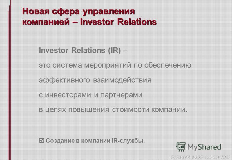 Новая сфера управления компанией – Investor Relations Investor Relations (IR) – это система мероприятий по обеспечению эффективного взаимодействия с инвесторами и партнерами в целях повышения стоимости компании. Создание в компании IR-службы.