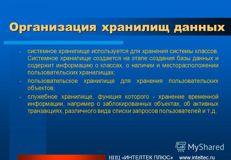 Организация хранилищ данных НПЦ « ИНТЕЛТЕК ПЛЮС» www.inteltec.ru - системное хранилище используется для хранения системы классов. Системное хранилище создается на этапе создания базы данных и содержит информацию о классах, о наличии и месторасположен