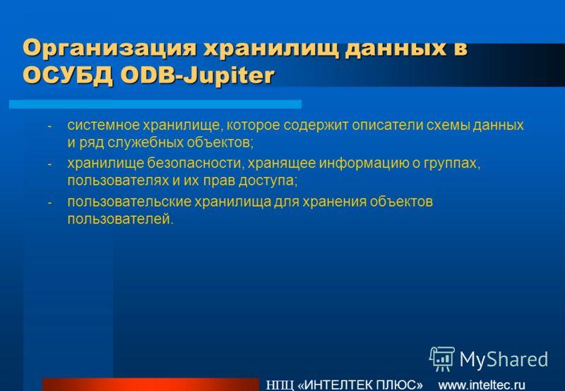 Организация хранилищ данных в ОСУБД ODB-Jupiter НПЦ « ИНТЕЛТЕК ПЛЮС» www.inteltec.ru - системное хранилище, которое содержит описатели схемы данных и ряд служебных объектов; - хранилище безопасности, хранящее информацию о группах, пользователях и их