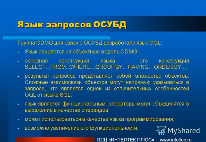 НПЦ « ИНТЕЛТЕК ПЛЮС» www.inteltec.ru Язык запросов ОСУБД Группа ODMG для связи с ОСУБД разработала язык OQL: - Язык опирается на объектную модель ODMG; - основная конструкция языка - это конструкция SELECT...FROM...WHERE…GROUP BY…HAVING…ORDER BY...;