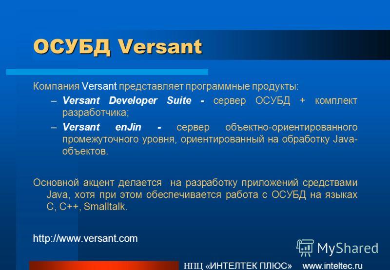 ОСУБД Versant Компания Versant представляет программные продукты: –Versant Developer Suite - сервер ОСУБД + комплект разработчика; –Versant enJin - сервер объектно-ориентированного промежуточного уровня, ориентированный на обработку Java- объектов. О