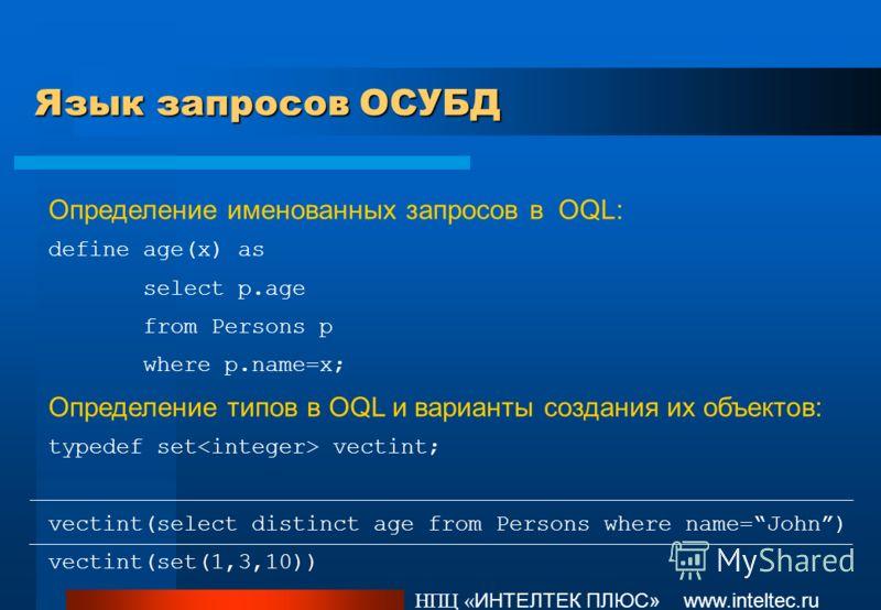 Язык запросов ОСУБД НПЦ « ИНТЕЛТЕК ПЛЮС» www.inteltec.ru Определение именованных запросов в OQL: define age(x) as select p.age from Persons p where p.name=x; Определение типов в OQL и варианты создания их объектов: typedef set vectint; vectint(select