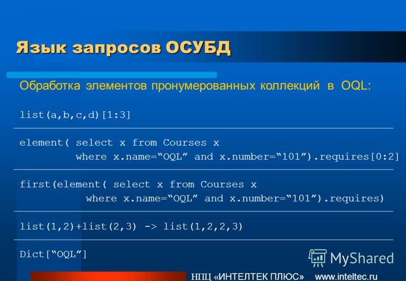 Язык запросов ОСУБД НПЦ « ИНТЕЛТЕК ПЛЮС» www.inteltec.ru Обработка элементов пронумерованных коллекций в OQL: list(a,b,c,d)[1:3] element( select x from Courses x where x.name=OQL and x.number=101).requires[0:2] first(element( select x from Courses x