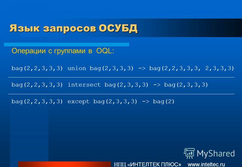 Язык запросов ОСУБД НПЦ « ИНТЕЛТЕК ПЛЮС» www.inteltec.ru Операции с группами в OQL: bag(2,2,3,3,3) union bag(2,3,3,3) -> bag(2,2,3,3,3, 2,3,3,3) bag(2,2,3,3,3) intersect bag(2,3,3,3) -> bag(2,3,3,3) bag(2,2,3,3,3) except bag(2,3,3,3) -> bag(2)