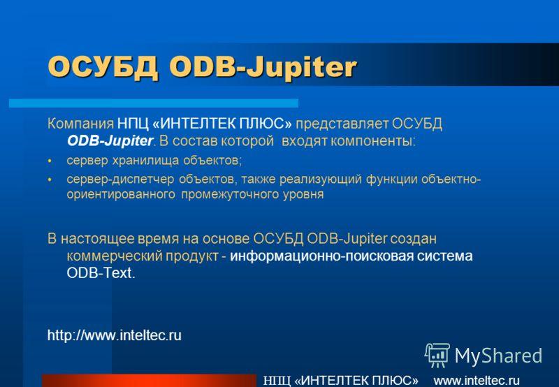 ОСУБД ODB-Jupiter Компания НПЦ «ИНТЕЛТЕК ПЛЮС» представляет ОСУБД ODB-Jupiter. В состав которой входят компоненты: сервер хранилища объектов; сервер-диспетчер объектов, также реализующий функции объектно- ориентированного промежуточного уровня В наст
