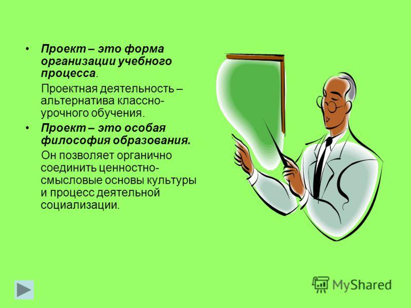 Проект – это форма организации учебного процесса. Проектная деятельность – альтернатива классно- урочного обучения. Проект – это особая философия образования. Он позволяет органично соединить ценностно- смысловые основы культуры и процесс деятельной