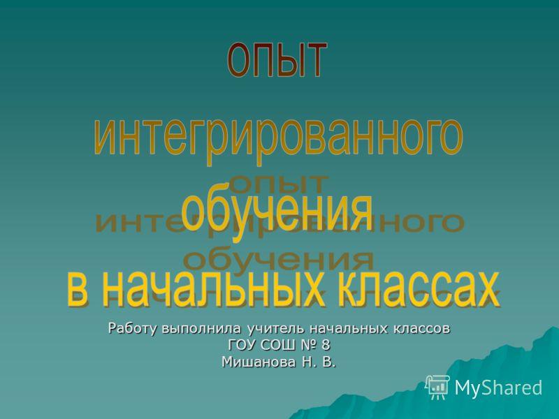 Работу выполнила учитель начальных классов ГОУ СОШ 8 Мишанова Н. В.
