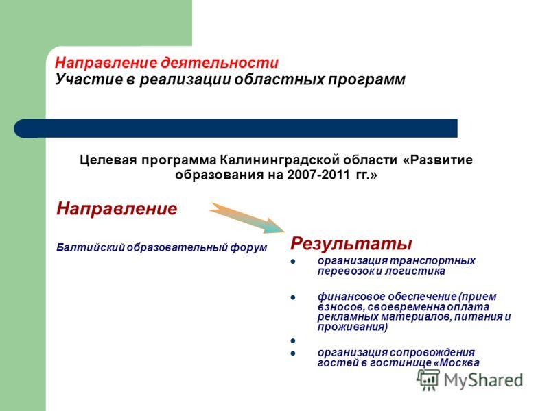 Направление деятельности Участие в реализации областных программ Направление Балтийский образовательный форум Результаты организация транспортных перевозок и логистика финансовое обеспечение (прием взносов, своевременна оплата рекламных материалов, п