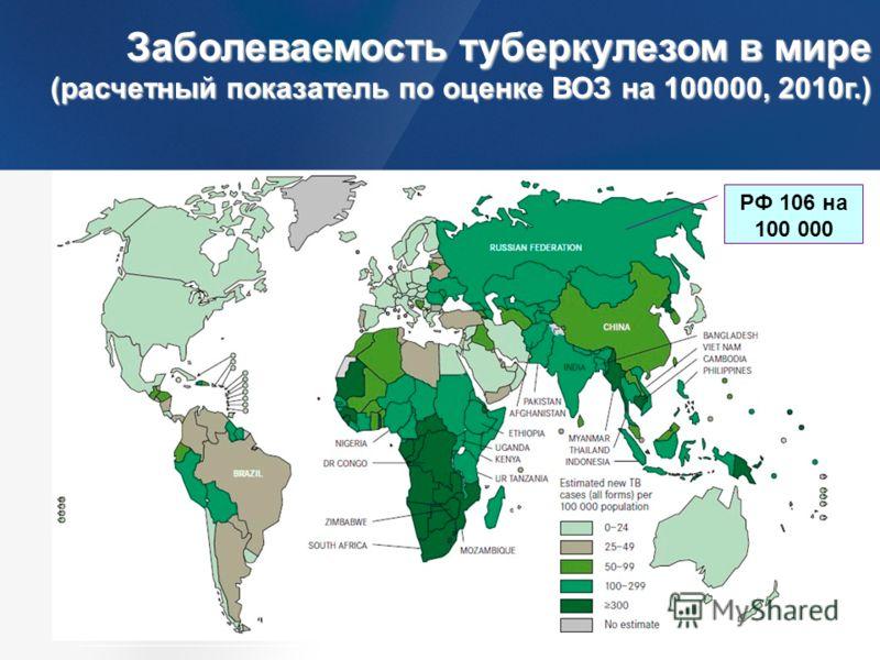 Заболеваемость туберкулезом в мире (расчетный показатель по оценке ВОЗ на 100000, 2010г.) Заболеваемость туберкулезом в мире (расчетный показатель по оценке ВОЗ на 100000, 2010г.) Источник: Global Tuberculosis Control. WHO Report 2011 РФ 106 на 100 0