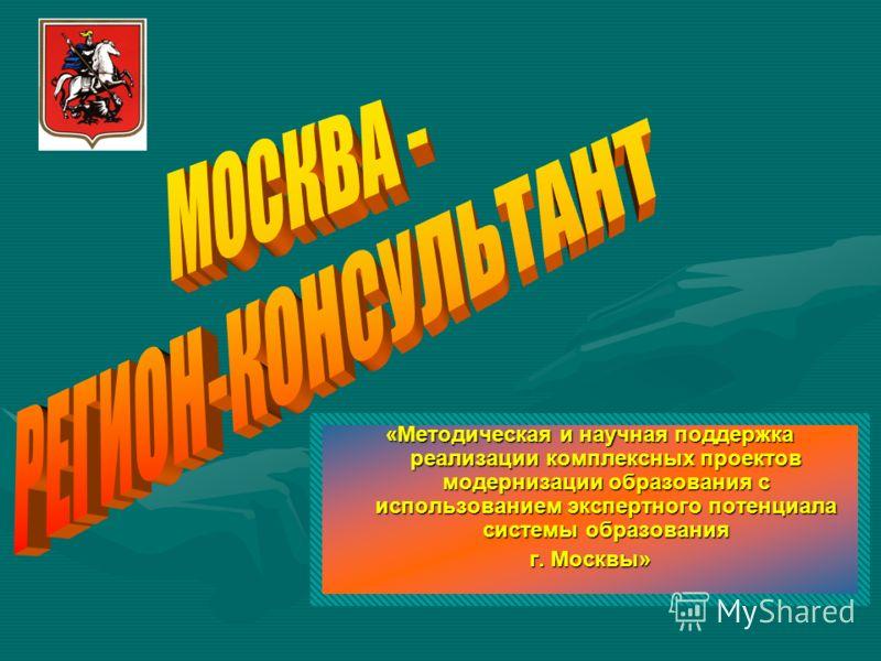 «Методическая и научная поддержка реализации комплексных проектов модернизации образования с использованием экспертного потенциала системы образования г. Москвы»
