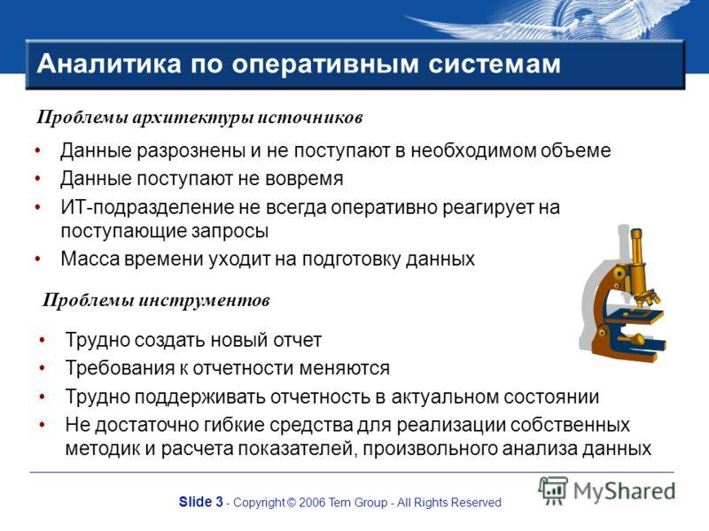 Slide 3 - Copyright © 2006 Tern Group - All Rights Reserved Аналитика по оперативным системам Данные разрознены и не поступают в необходимом объеме Данные поступают не вовремя ИТ-подразделение не всегда оперативно реагирует на поступающие запросы Мас