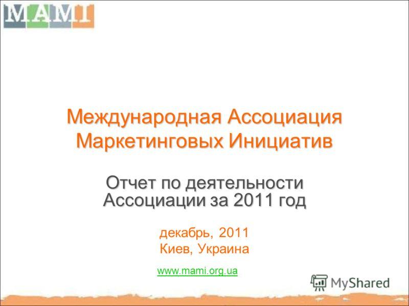 Международная Ассоциация Маркетинговых Инициатив Отчет по деятельности Ассоциации за 2011 год декабрь, 2011 Киев, Украина www.mami.org.ua