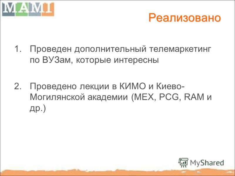 Реализовано 1.Проведен дополнительный телемаркетинг по ВУЗам, которые интересны 2.Проведено лекции в КИМО и Киево- Могилянской академии (МЕХ, PCG, RAM и др.)