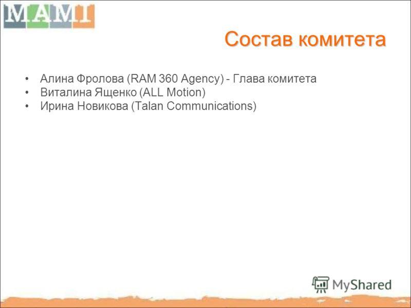 Состав комитета Алина Фролова (RAM 360 Agency) - Глава комитета Виталина Ященко (ALL Motion) Ирина Новикова (Talan Communications)