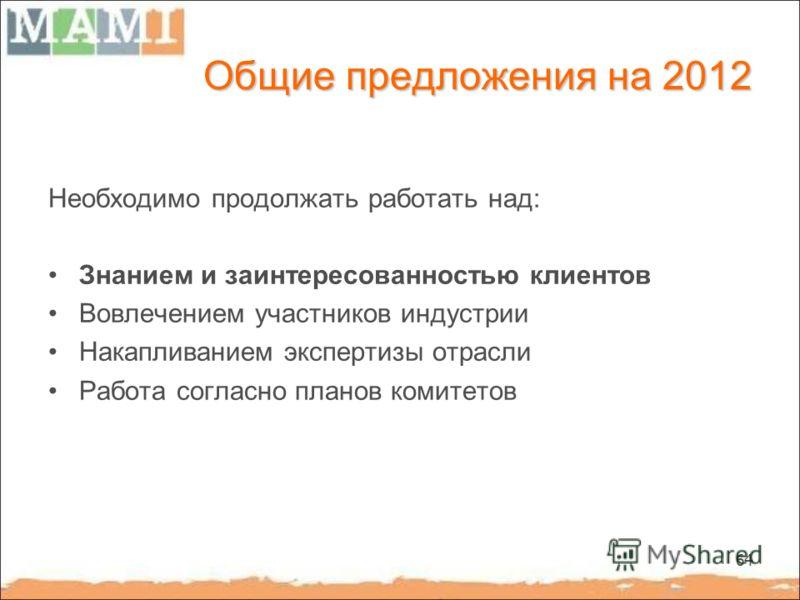 64 Общие предложения на 2012 Необходимо продолжать работать над: Знанием и заинтересованностью клиентов Вовлечением участников индустрии Накапливанием экспертизы отрасли Работа согласно планов комитетов