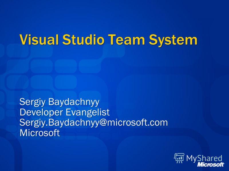 Visual Studio Team System Sergiy Baydachnyy Developer Evangelist Sergiy.Baydachnyy@microsoft.comMicrosoft