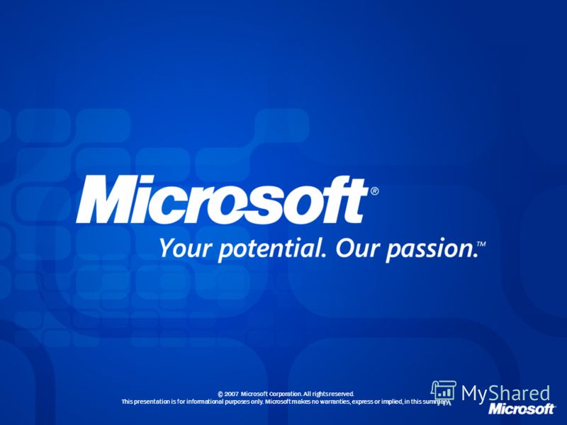 © 2007 Microsoft Corporation. All rights reserved. This presentation is for informational purposes only. Microsoft makes no warranties, express or implied, in this summary.