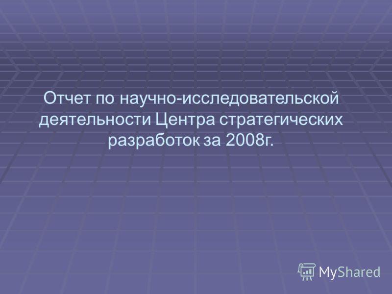 Отчет по научно-исследовательской деятельности Центра стратегических разработок за 2008г.