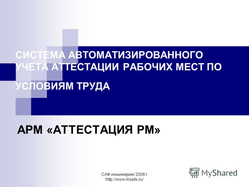 САФ инжиниринг 2006 г. http://www.msafe.ru/ СИСТЕМА АВТОМАТИЗИРОВАННОГО УЧЕТА АТТЕСТАЦИИ РАБОЧИХ МЕСТ ПО УСЛОВИЯМ ТРУДА АРМ «АТТЕСТАЦИЯ РМ»