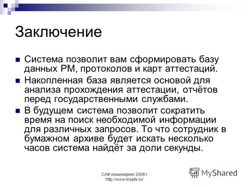 САФ инжиниринг 2006 г. http://www.msafe.ru/ Заключение Система позволит вам сформировать базу данных РМ, протоколов и карт аттестаций. Накопленная база является основой для анализа прохождения аттестации, отчётов перед государственными службами. В бу