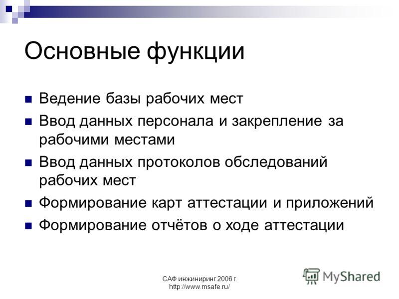 САФ инжиниринг 2006 г. http://www.msafe.ru/ Основные функции Ведение базы рабочих мест Ввод данных персонала и закрепление за рабочими местами Ввод данных протоколов обследований рабочих мест Формирование карт аттестации и приложений Формирование отч